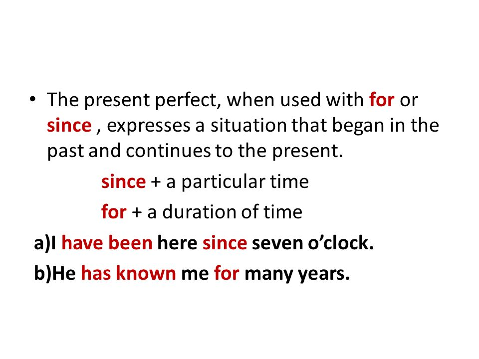 The present perfect, when used with for or since, expresses a situation that began in the past and continues to the present.