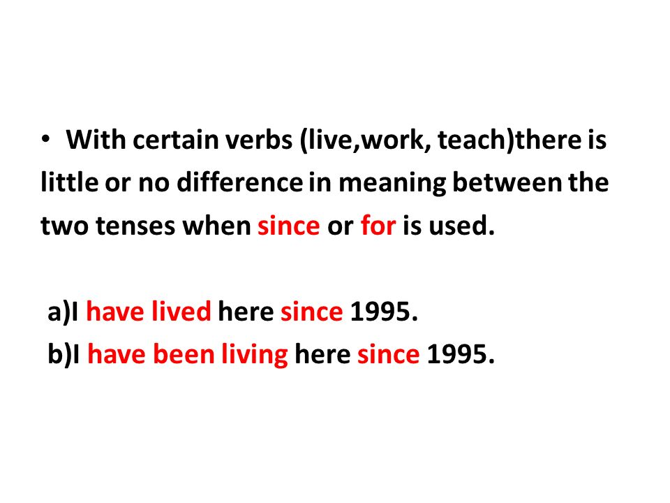 With certain verbs (live,work, teach)there is little or no difference in meaning between the two tenses when since or for is used.
