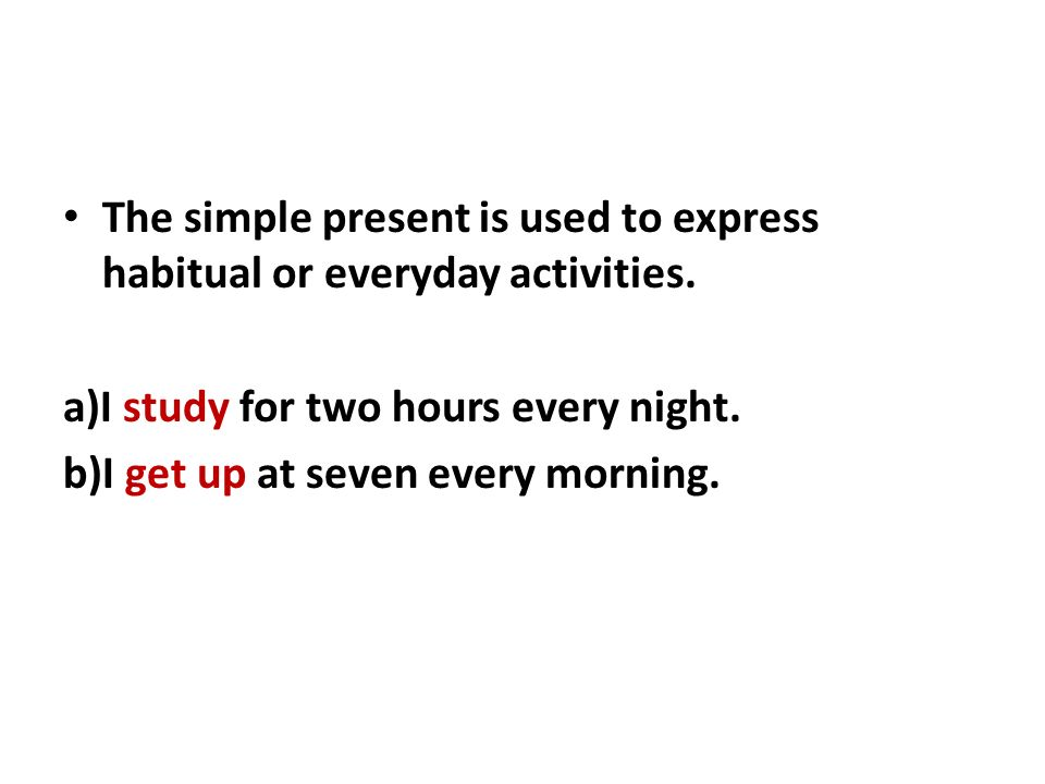The simple present is used to express habitual or everyday activities.