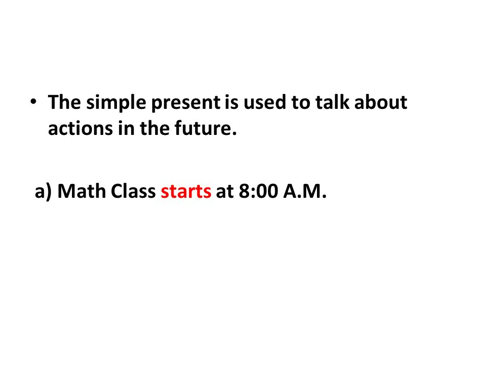 The simple present is used to talk about actions in the future. a) Math Class starts at 8:00 A.M.