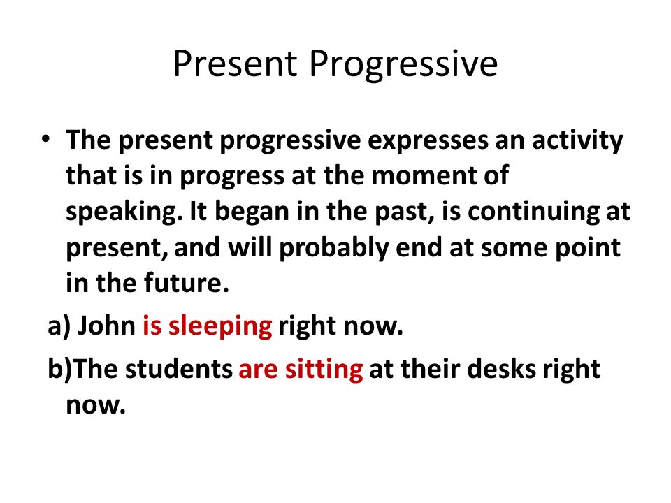 Present Progressive The present progressive expresses an activity that is in progress at the moment of speaking.