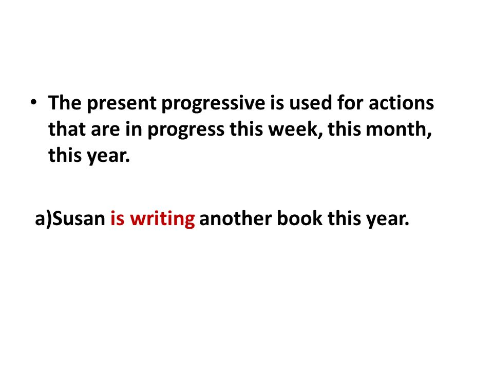 The present progressive is used for actions that are in progress this week, this month, this year.