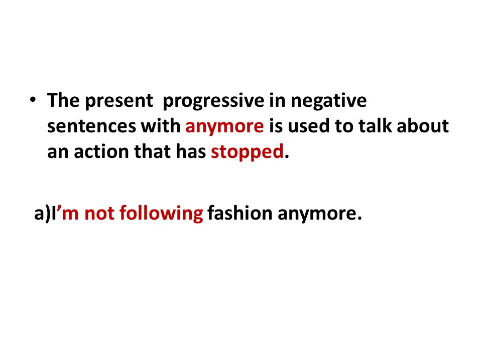 The present progressive in negative sentences with anymore is used to talk about an action that has stopped.