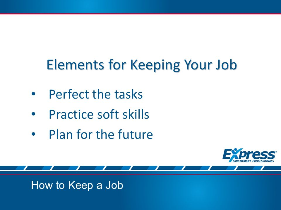 Elements for Keeping Your Job Perfect the tasks Practice soft skills Plan for the future How to Keep a Job