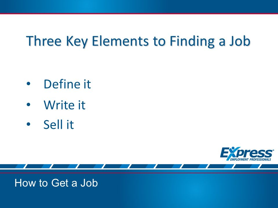 Three Key Elements to Finding a Job Define it How to Get a Job Write it Sell it