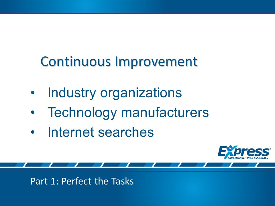 Part 1: Perfect the Tasks Continuous Improvement Industry organizations Technology manufacturers Internet searches