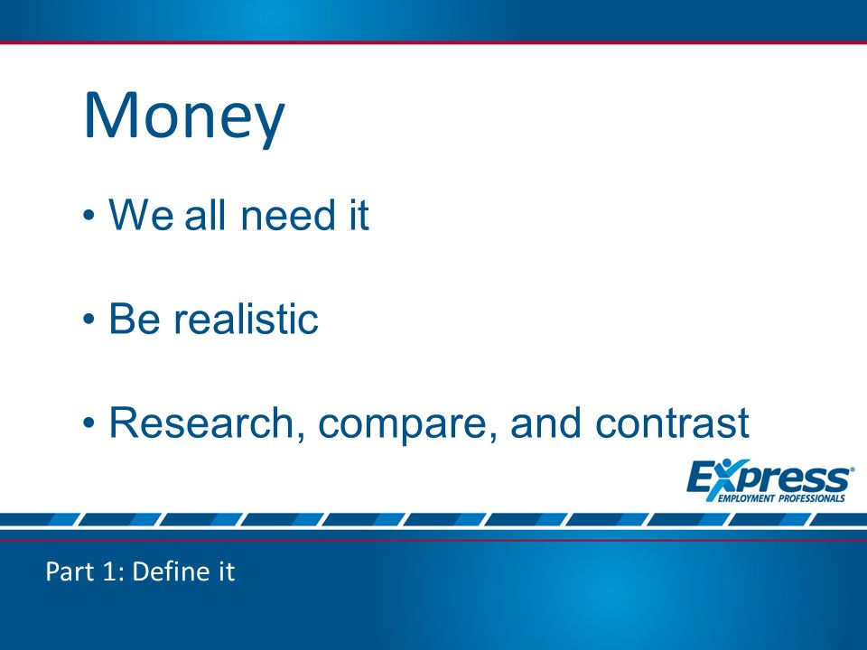 Part 1: Define it Money We all need it Be realistic Research, compare, and contrast