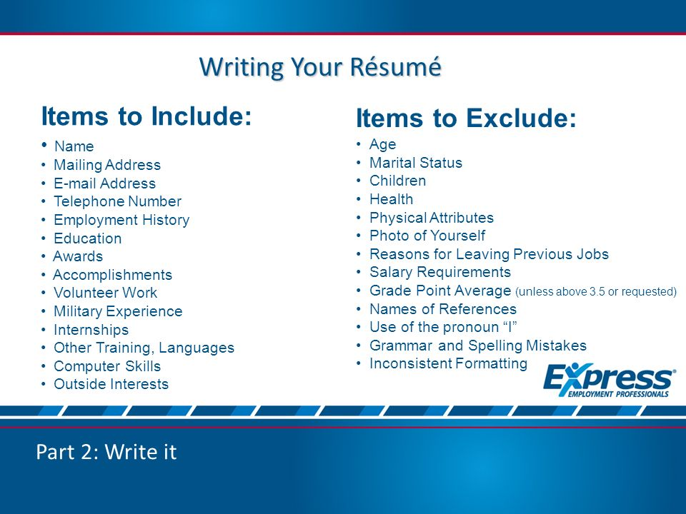 Writing Your Résumé Items to Include: Name Mailing Address  Address Telephone Number Employment History Education Awards Accomplishments Volunteer Work Military Experience Internships Other Training, Languages Computer Skills Outside Interests Items to Exclude: Age Marital Status Children Health Physical Attributes Photo of Yourself Reasons for Leaving Previous Jobs Salary Requirements Grade Point Average (unless above 3.5 or requested) Names of References Use of the pronoun I Grammar and Spelling Mistakes Inconsistent Formatting