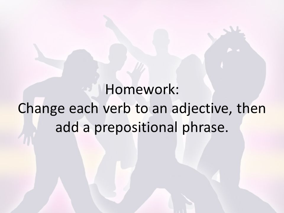 Homework: Change each verb to an adjective, then add a prepositional phrase.