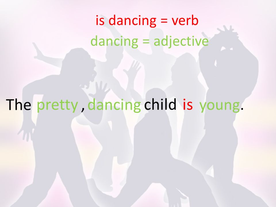 The is dancing = verb dancing = adjective childis dancing pretty, young.
