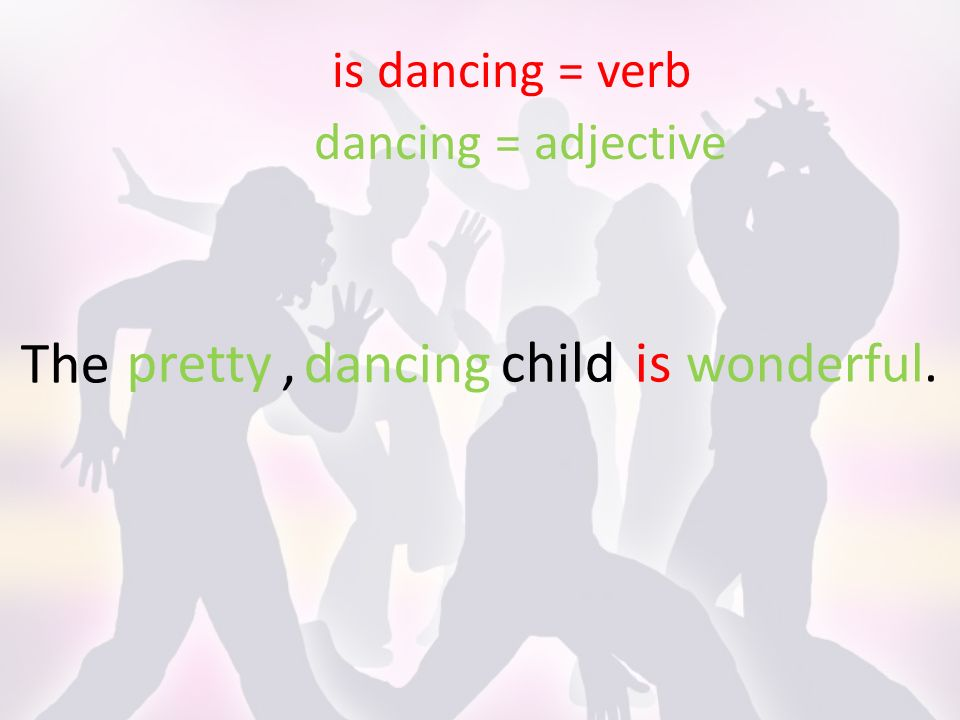 The is dancing = verb dancing = adjective childis dancing pretty, wonderful.