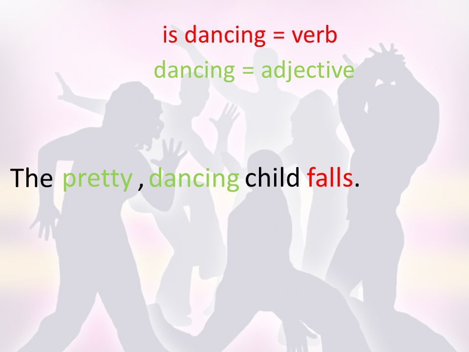 The is dancing = verb dancing = adjective childfalls. dancing pretty,