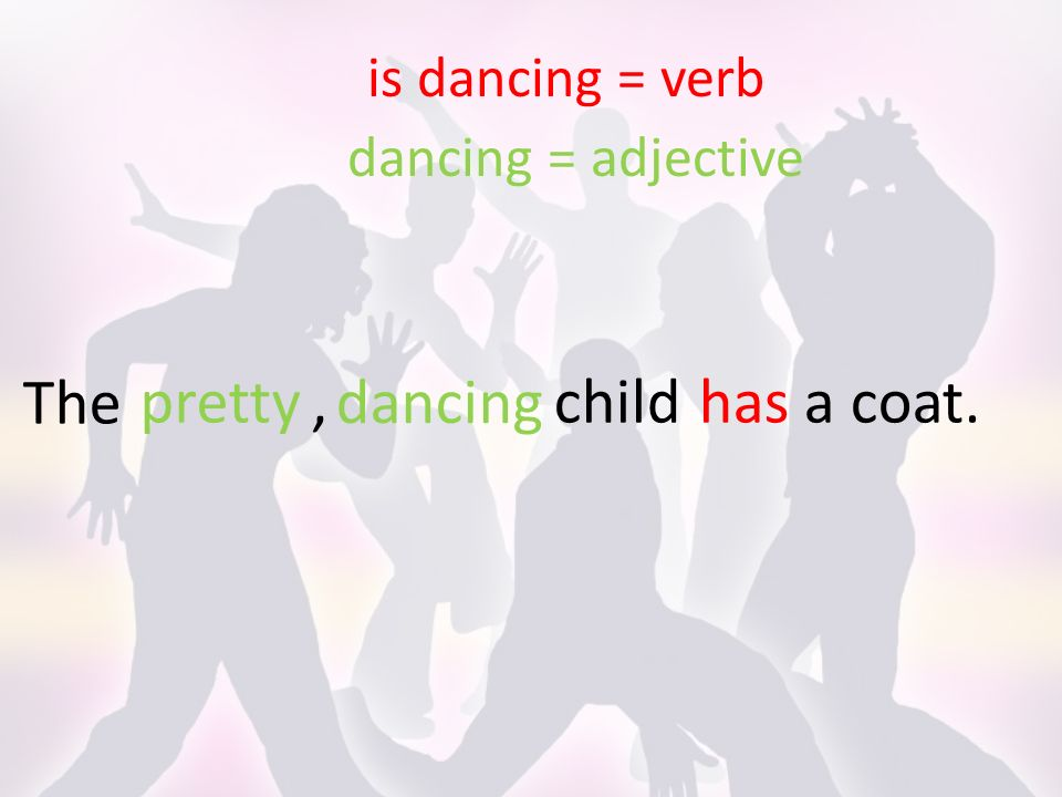 The is dancing = verb dancing = adjective childhas a coat. dancing pretty,