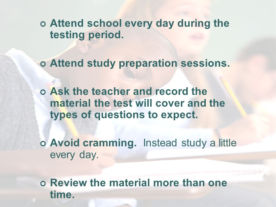 Before the Test Attend school every day during the testing period.