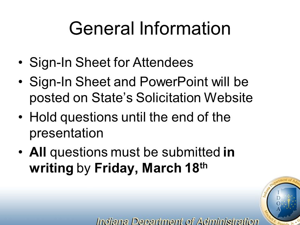 General Information Sign-In Sheet for Attendees Sign-In Sheet and PowerPoint will be posted on State's Solicitation Website Hold questions until the end of the presentation All questions must be submitted in writing by Friday, March 18 th