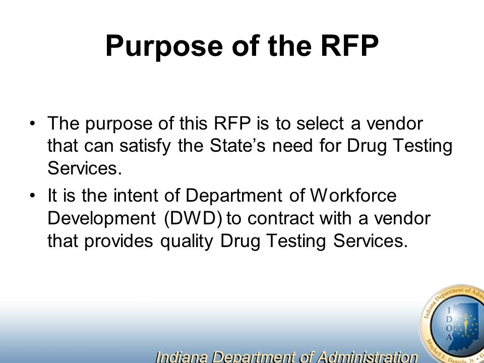 Purpose of the RFP The purpose of this RFP is to select a vendor that can satisfy the State's need for Drug Testing Services.