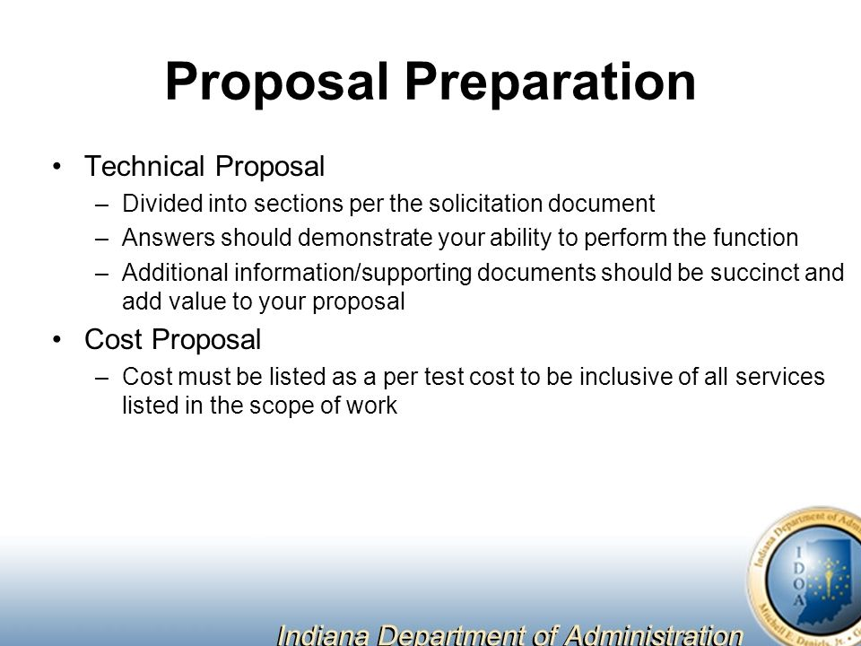 Proposal Preparation Technical Proposal –Divided into sections per the solicitation document –Answers should demonstrate your ability to perform the function –Additional information/supporting documents should be succinct and add value to your proposal Cost Proposal –Cost must be listed as a per test cost to be inclusive of all services listed in the scope of work