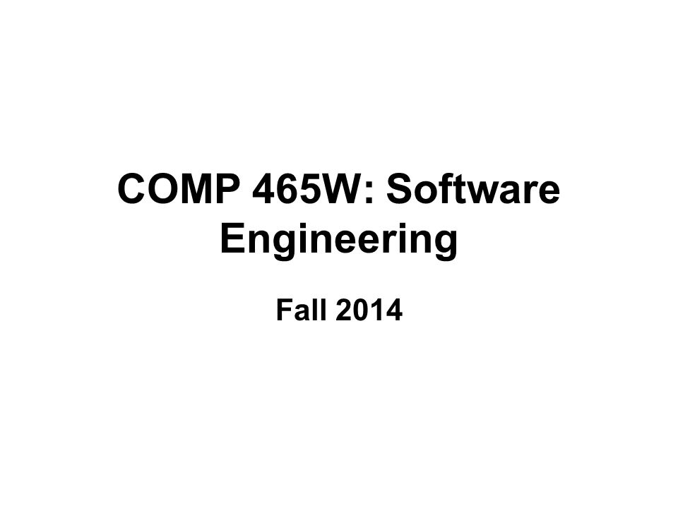 COMP 465W: Software Engineering Fall 2014