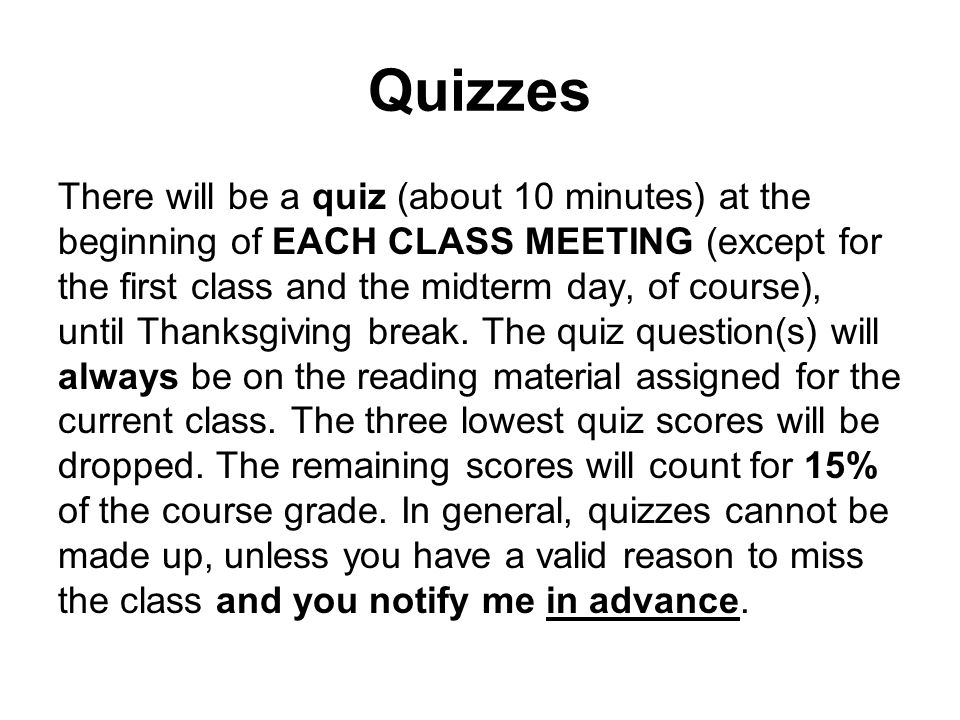 Quizzes There will be a quiz (about 10 minutes) at the beginning of EACH CLASS MEETING (except for the first class and the midterm day, of course), until Thanksgiving break.