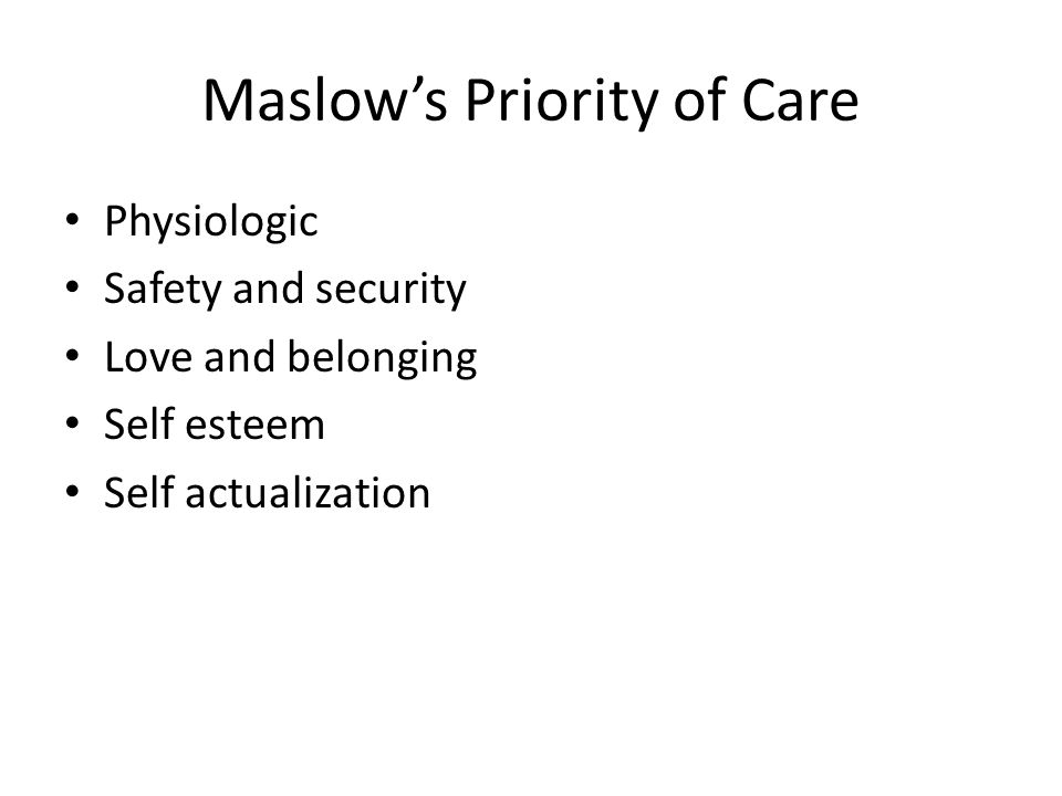 Maslow's Priority of Care Physiologic Safety and security Love and belonging Self esteem Self actualization