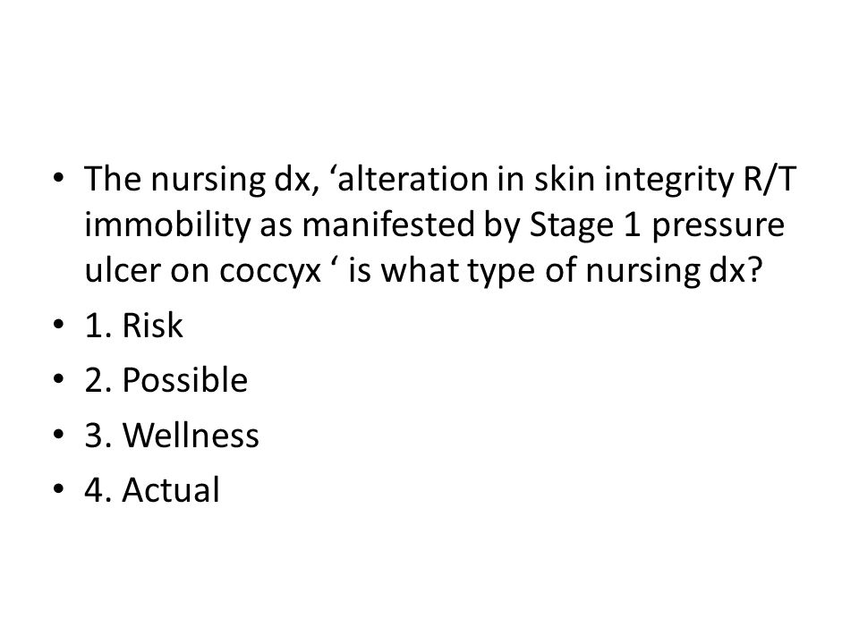 The nursing dx, 'alteration in skin integrity R/T immobility as manifested by Stage 1 pressure ulcer on coccyx ' is what type of nursing dx.