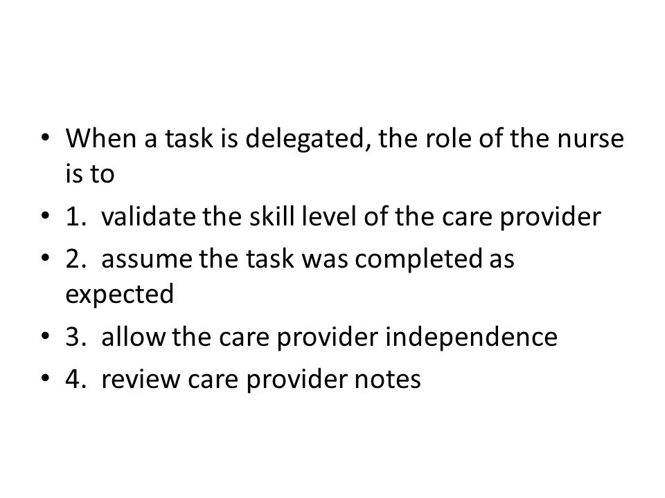 When a task is delegated, the role of the nurse is to 1.