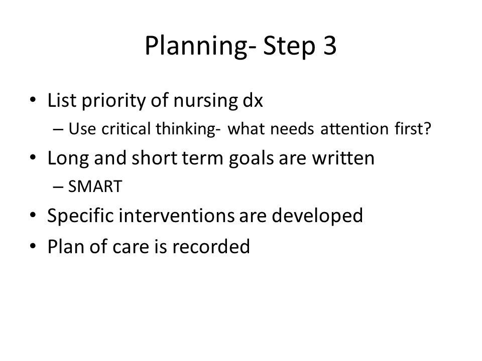 Planning- Step 3 List priority of nursing dx – Use critical thinking- what needs attention first.