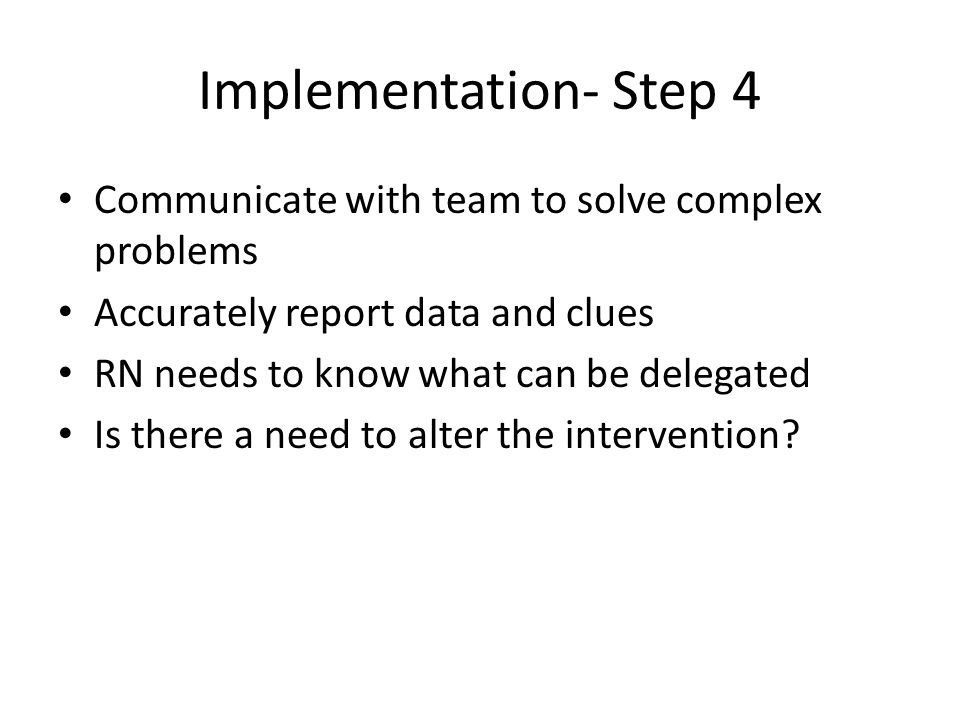 Implementation- Step 4 Communicate with team to solve complex problems Accurately report data and clues RN needs to know what can be delegated Is there a need to alter the intervention