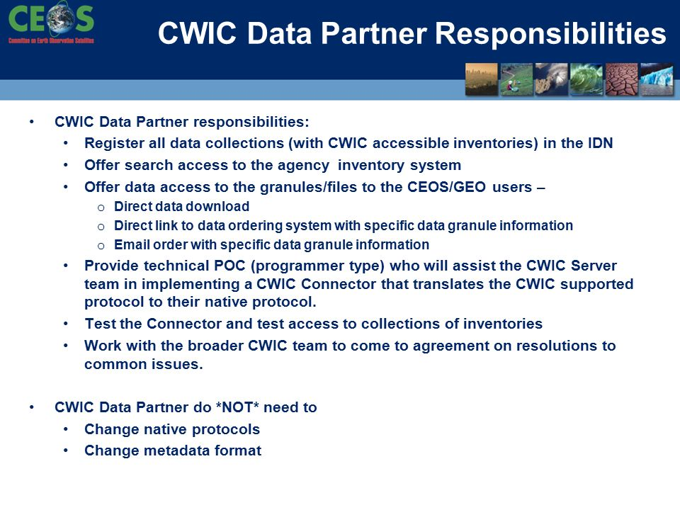CWIC Data Partner Responsibilities CWIC Data Partner responsibilities: Register all data collections (with CWIC accessible inventories) in the IDN Offer search access to the agency inventory system Offer data access to the granules/files to the CEOS/GEO users – o Direct data download o Direct link to data ordering system with specific data granule information o  order with specific data granule information Provide technical POC (programmer type) who will assist the CWIC Server team in implementing a CWIC Connector that translates the CWIC supported protocol to their native protocol.