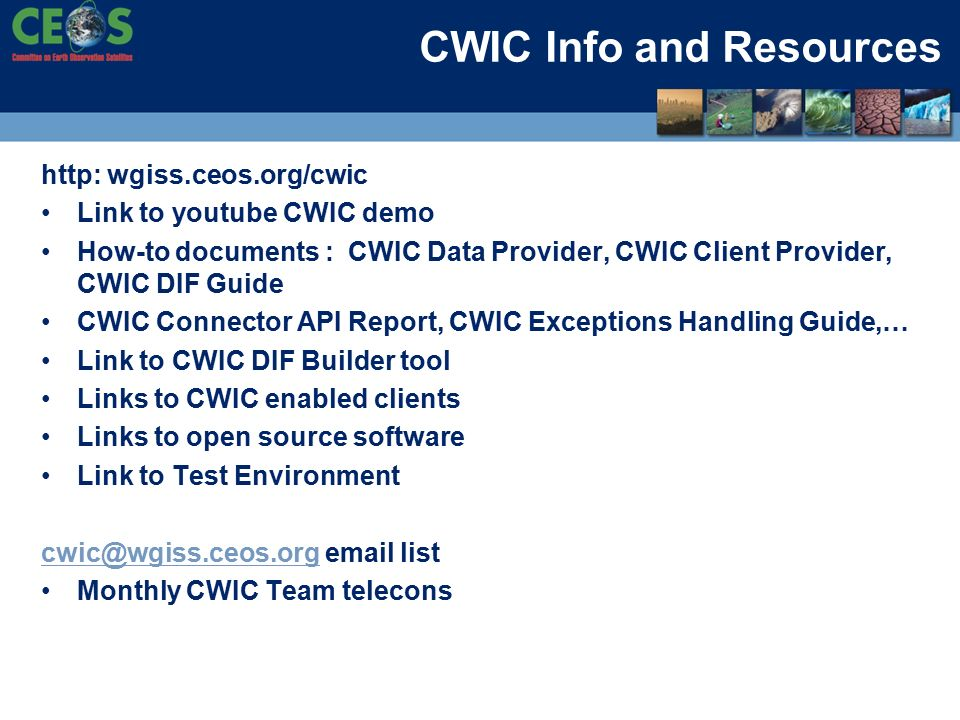 CWIC Info and Resources http: wgiss.ceos.org/cwic Link to youtube CWIC demo How-to documents : CWIC Data Provider, CWIC Client Provider, CWIC DIF Guide CWIC Connector API Report, CWIC Exceptions Handling Guide,… Link to CWIC DIF Builder tool Links to CWIC enabled clients Links to open source software Link to Test Environment  list Monthly CWIC Team telecons