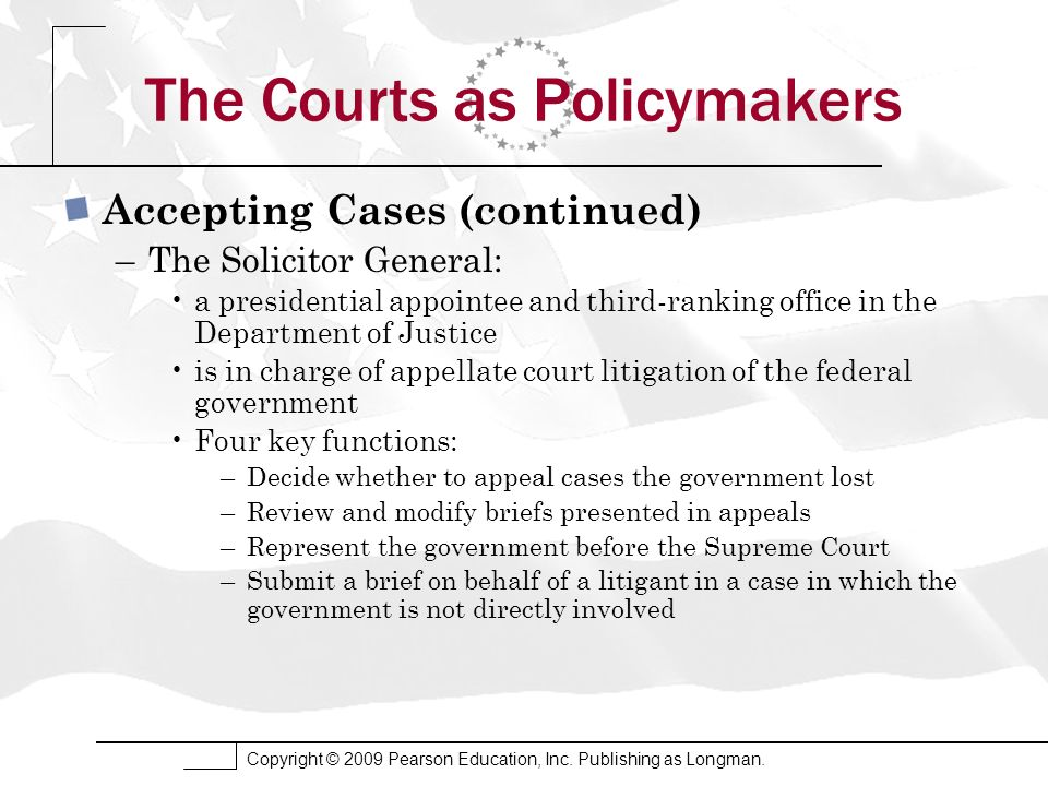 The Courts as Policymakers Accepting Cases (continued) –The Solicitor General: a presidential appointee and third-ranking office in the Department of Justice is in charge of appellate court litigation of the federal government Four key functions: –Decide whether to appeal cases the government lost –Review and modify briefs presented in appeals –Represent the government before the Supreme Court –Submit a brief on behalf of a litigant in a case in which the government is not directly involved