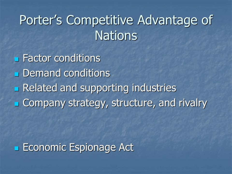 Porter's Competitive Advantage of Nations Factor conditions Factor conditions Demand conditions Demand conditions Related and supporting industries Related and supporting industries Company strategy, structure, and rivalry Company strategy, structure, and rivalry Economic Espionage Act Economic Espionage Act