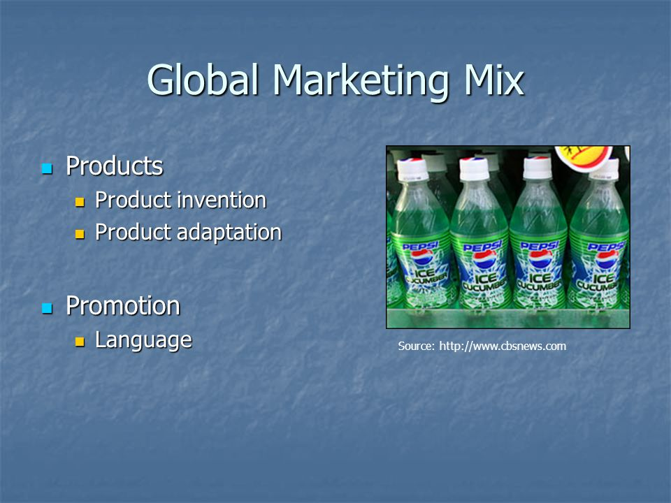 Global Marketing Mix Products Products Product invention Product invention Product adaptation Product adaptation Promotion Promotion Language Language Source: