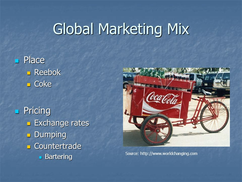 Global Marketing Mix Place Place Reebok Reebok Coke Coke Pricing Pricing Exchange rates Exchange rates Dumping Dumping Countertrade Countertrade Bartering Bartering Source: