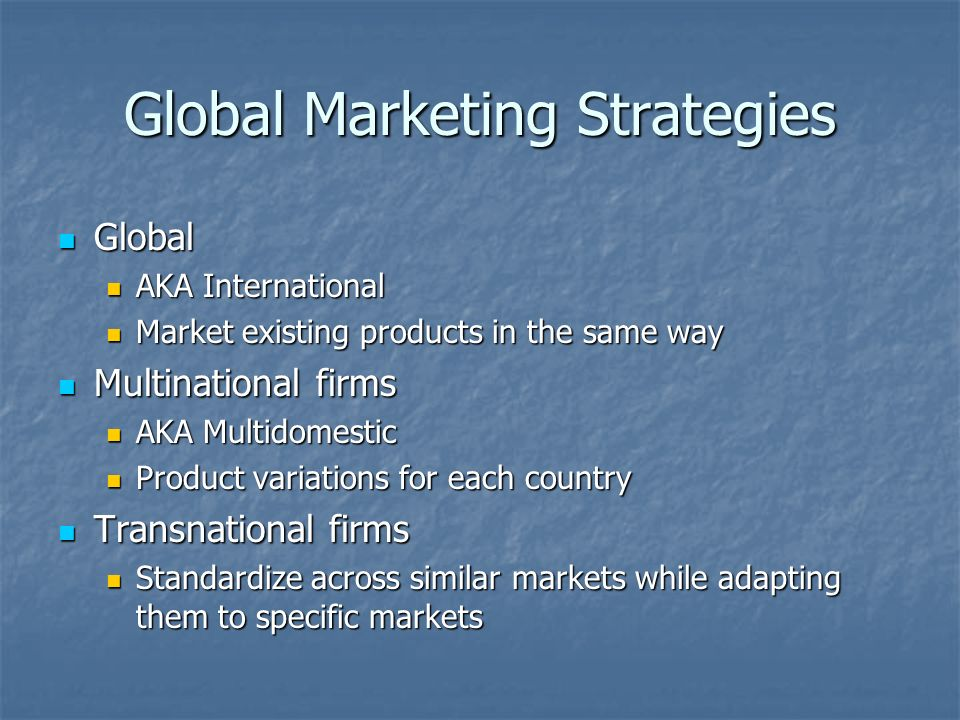 Global Marketing Strategies Global Global AKA International AKA International Market existing products in the same way Market existing products in the same way Multinational firms Multinational firms AKA Multidomestic AKA Multidomestic Product variations for each country Product variations for each country Transnational firms Transnational firms Standardize across similar markets while adapting them to specific markets Standardize across similar markets while adapting them to specific markets
