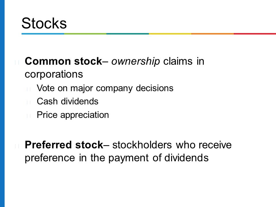 Common stock– ownership claims in corporations Vote on major company decisions Cash dividends Price appreciation Preferred stock– stockholders who receive preference in the payment of dividends Stocks