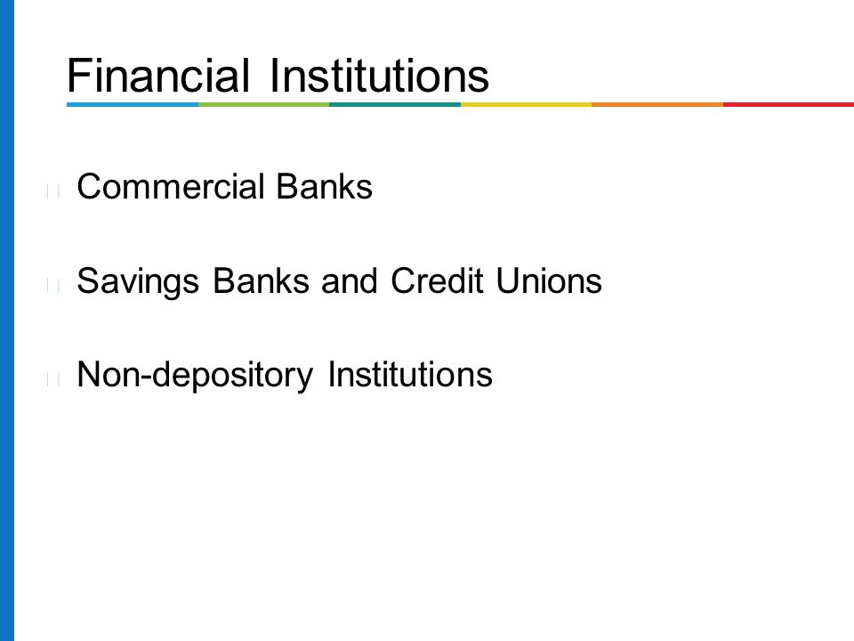Commercial Banks Savings Banks and Credit Unions Non-depository Institutions Financial Institutions