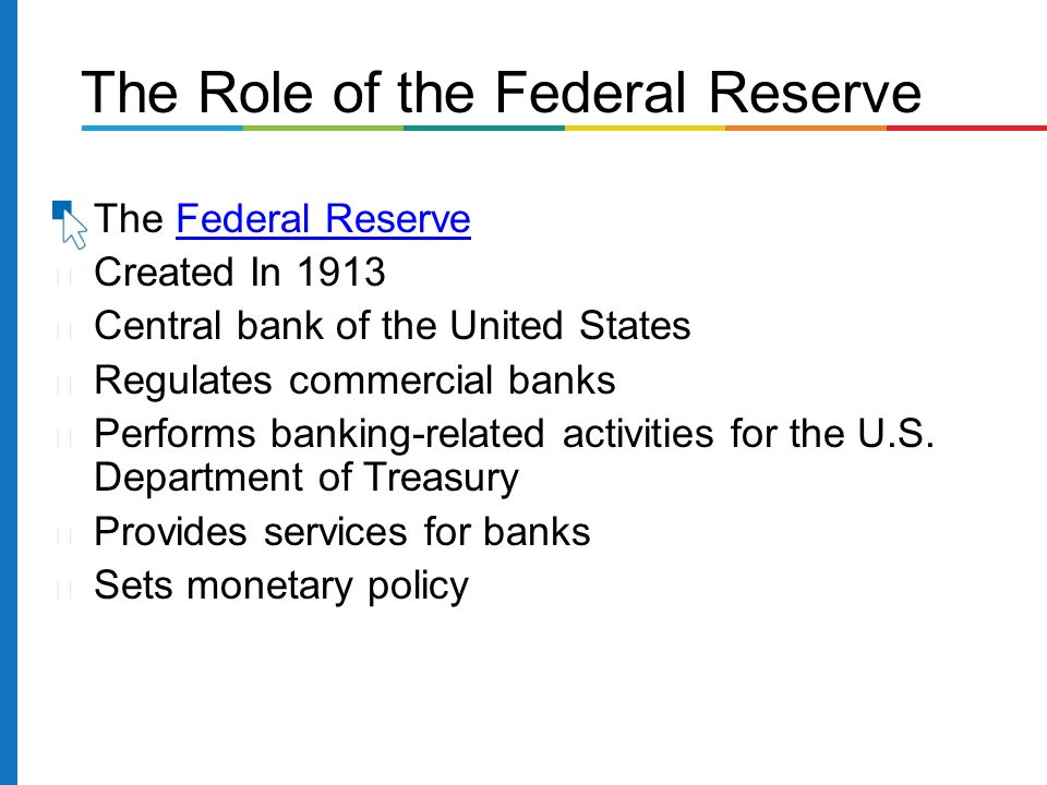 The Federal ReserveFederal Reserve Created In 1913 Central bank of the United States Regulates commercial banks Performs banking-related activities for the U.S.