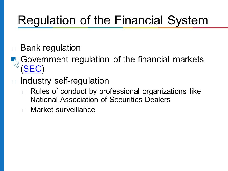 Bank regulation Government regulation of the financial markets (SEC)SEC Industry self-regulation Rules of conduct by professional organizations like National Association of Securities Dealers Market surveillance Regulation of the Financial System