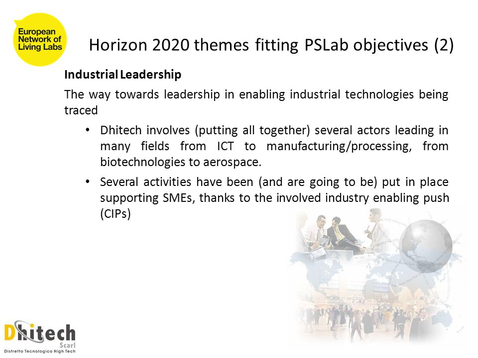 Horizon 2020 themes fitting PSLab objectives (2) Industrial Leadership The way towards leadership in enabling industrial technologies being traced Dhitech involves (putting all together) several actors leading in many fields from ICT to manufacturing/processing, from biotechnologies to aerospace.