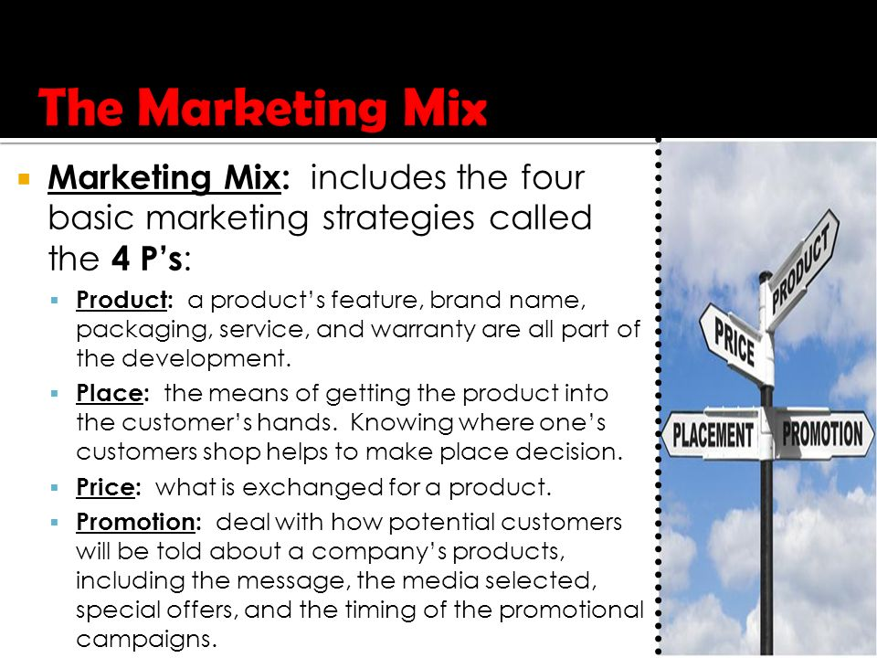  Marketing Mix: includes the four basic marketing strategies called the 4 P's :  Product: a product's feature, brand name, packaging, service, and warranty are all part of the development.