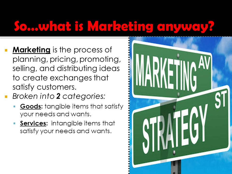 Marketing is the process of planning, pricing, promoting, selling, and distributing ideas to create exchanges that satisfy customers.