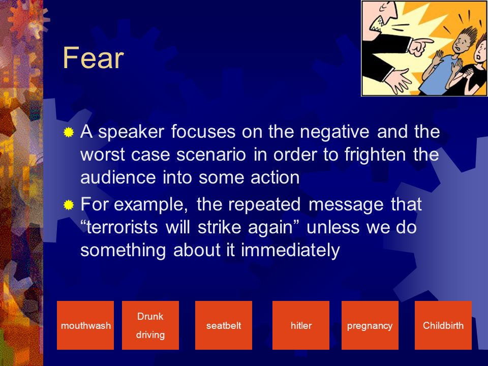 Fear  A speaker focuses on the negative and the worst case scenario in order to frighten the audience into some action  For example, the repeated message that terrorists will strike again unless we do something about it immediately Drunk driving seatbelthitlermouthwashpregnancyChildbirth