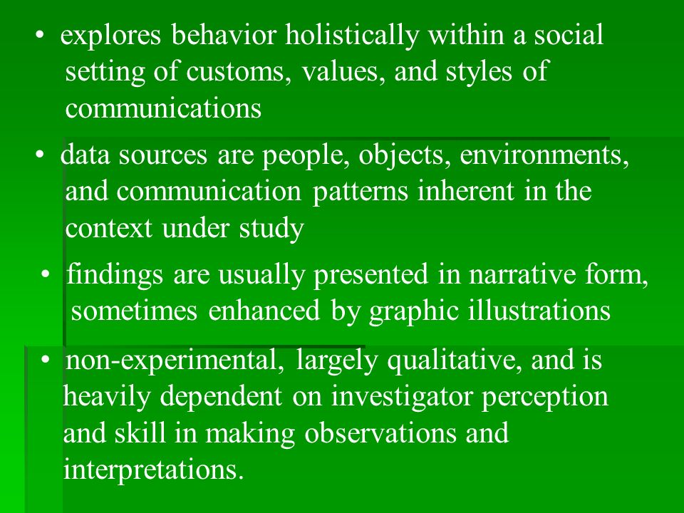 explores behavior holistically within a social setting of customs, values, and styles of communications data sources are people, objects, environments, and communication patterns inherent in the context under study findings are usually presented in narrative form, sometimes enhanced by graphic illustrations non-experimental, largely qualitative, and is heavily dependent on investigator perception and skill in making observations and interpretations.