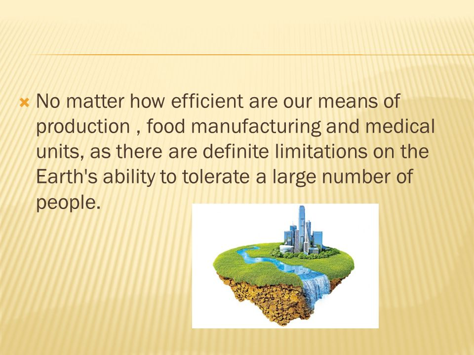  No matter how efficient are our means of production, food manufacturing and medical units, as there are definite limitations on the Earth s ability to tolerate a large number of people.