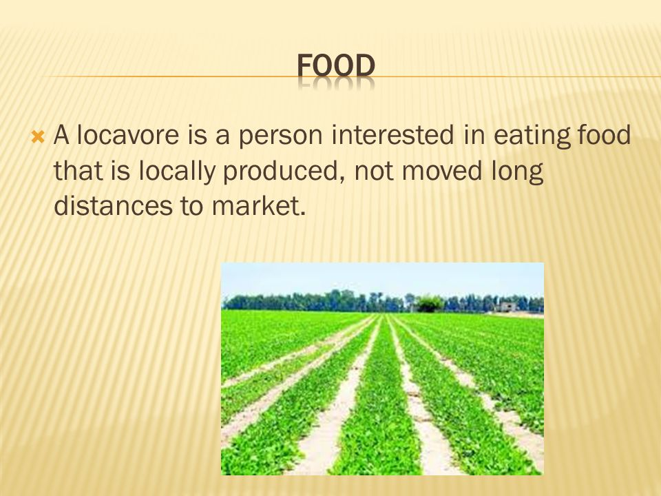  A locavore is a person interested in eating food that is locally produced, not moved long distances to market.