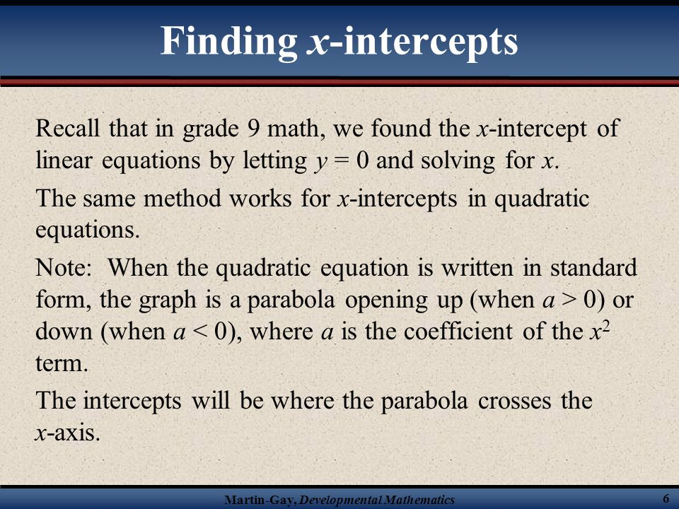 Martin-Gay, Developmental Mathematics 6 Finding x-intercepts Recall that in grade 9 math, we found the x-intercept of linear equations by letting y = 0 and solving for x.