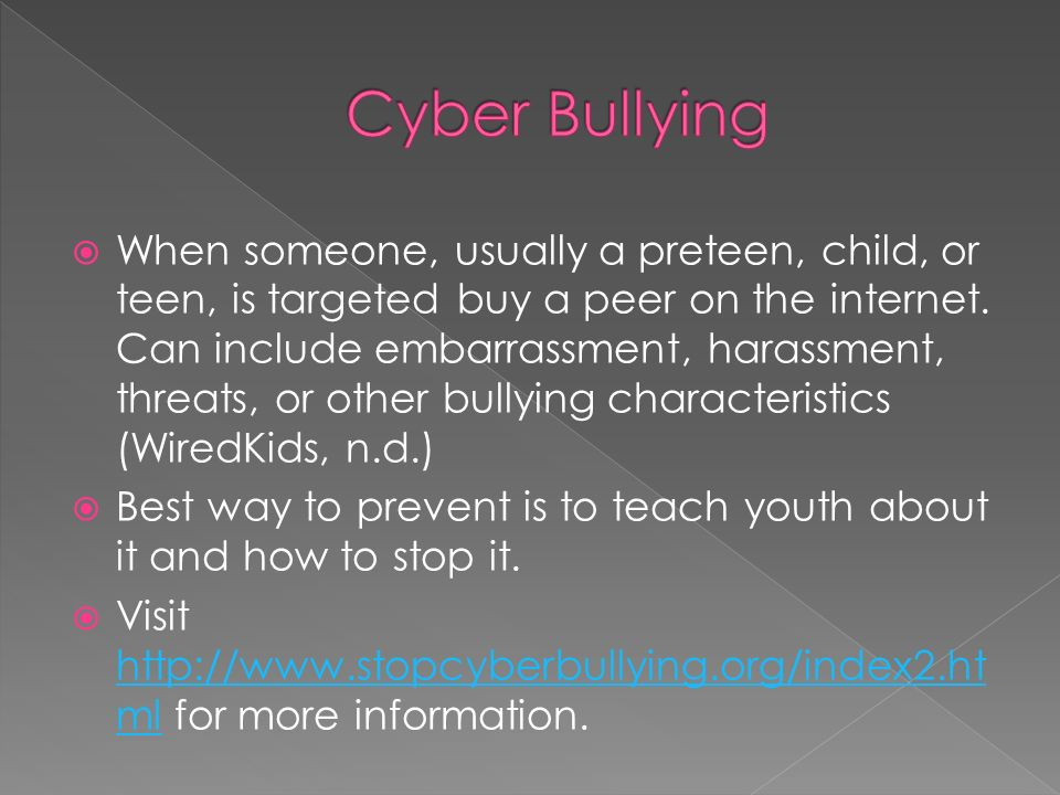  When someone, usually a preteen, child, or teen, is targeted buy a peer on the internet.