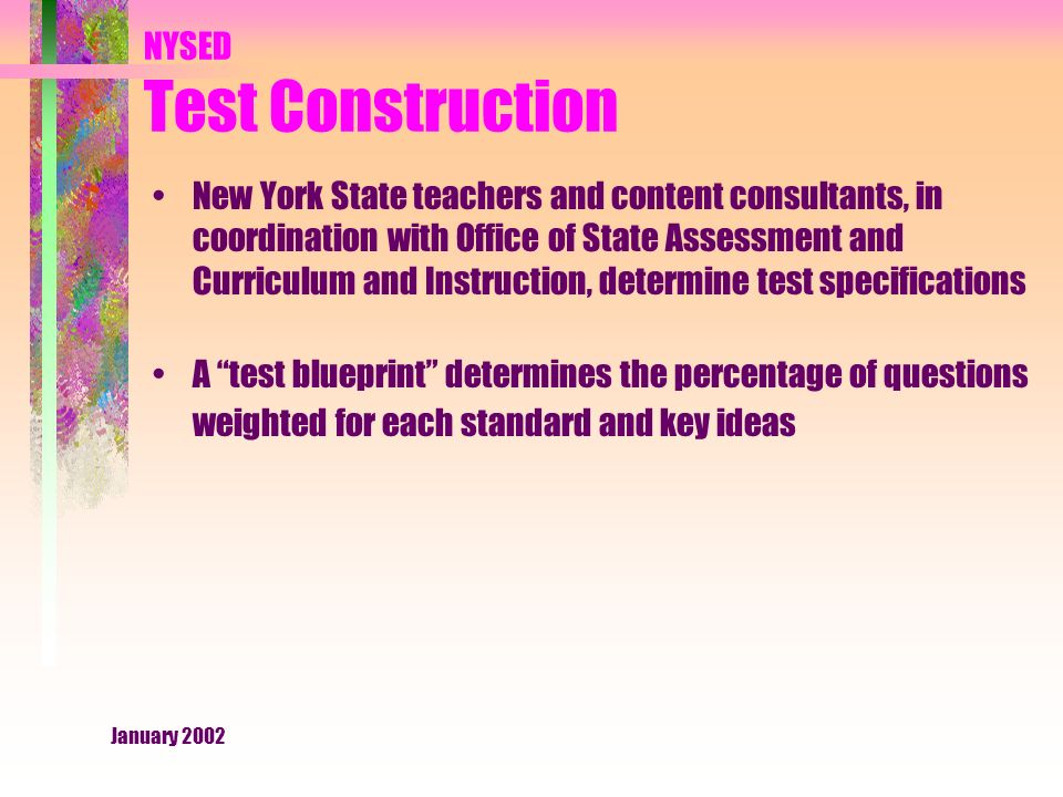 January 2002 NYSED Test Construction New York State teachers and content consultants, in coordination with Office of State Assessment and Curriculum and Instruction, determine test specifications A test blueprint determines the percentage of questions weighted for each standard and key ideas