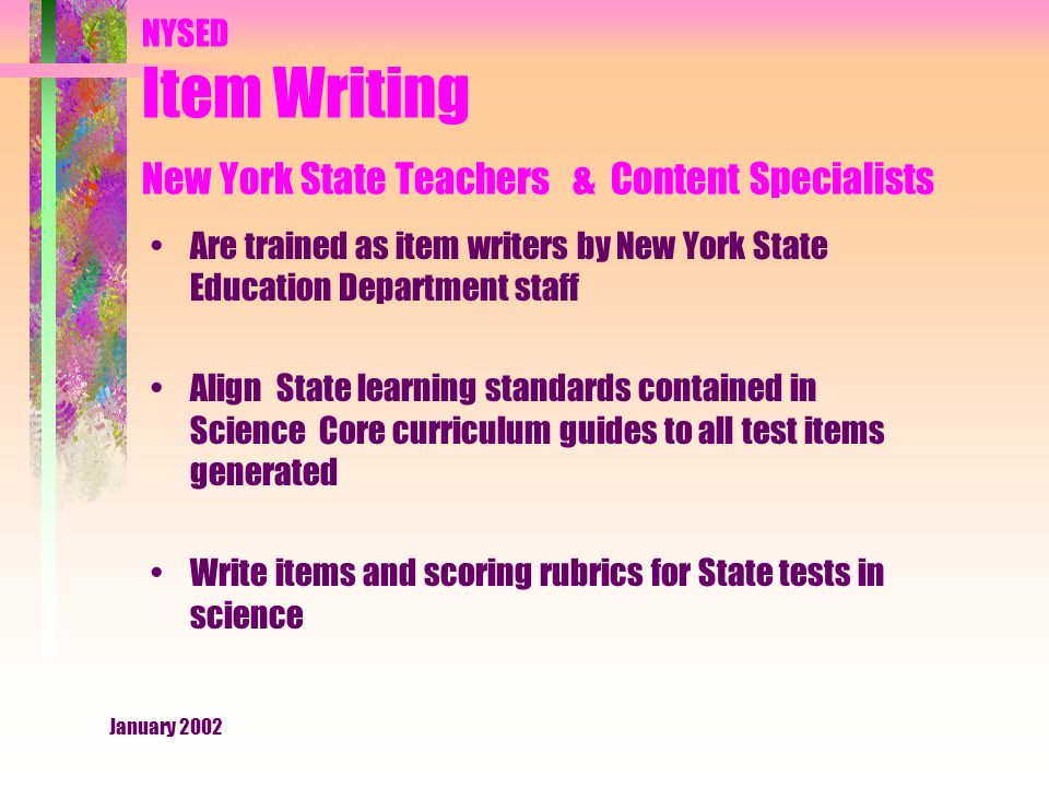 January 2002 NYSED Item Writing New York State Teachers & Content Specialists Are trained as item writers by New York State Education Department staff Align State learning standards contained in Science Core curriculum guides to all test items generated Write items and scoring rubrics for State tests in science